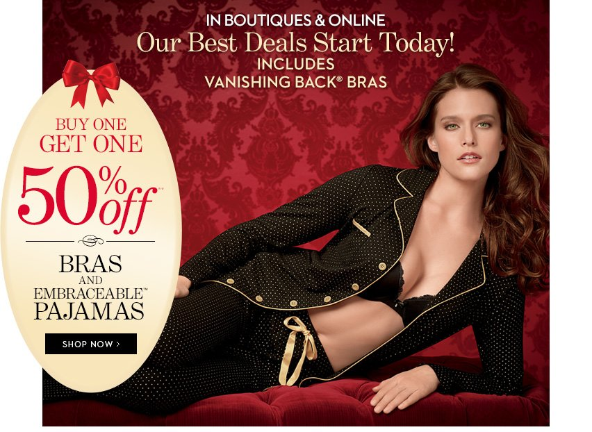 OUR BEST DEALS START TODAY! In Boutiques  & Online. Includes Vanishing Back Bras. Buy One, Get One 50% Off**  Bras & Embraceable Pajamas.  SHOP NOW