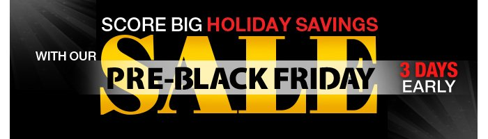 Score big Holiday savings with our Pre-Black Friday Sale + Free Shipping all week long! 3 Days Early