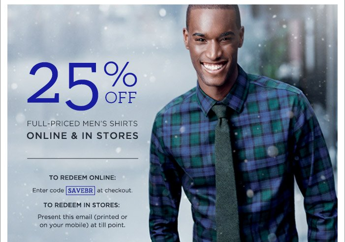 25% OFF FULL-PRICED MEN'S SHIRTS ONLINE & IN STORES   TO REDEEM ONLINE: Enter code SAVEBR at checkout.   TO REDEEM IN STORES: Present this email (printed or on your mobile) at till point.   SHOP SHIRTS