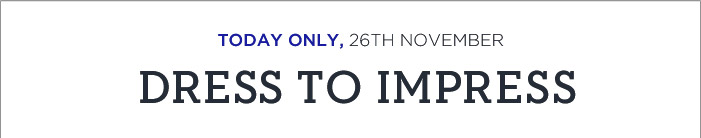 TODAY ONLY, 26TH NOVEMBER   DRESS TO IMPRESS