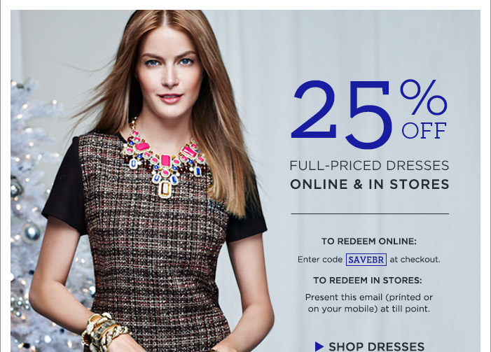 25% OFF FULL-PRICED DRESSES ONLINE & IN STORES   TO REDEEM ONLINE: Enter code SAVEBR at checkout.   TO REDEEM IN STORES: Present this email (printed or on your mobile) at till point.   SHOP DRESSES