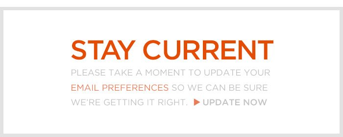 STAY CURRENT   PLEASE TAKE A MOMENT TO UPDATE YOUR EMAIL PREFERENCES SO WE CAN BE SURE WE'RE GETTING IT RIGHT.   UPDATE NOW