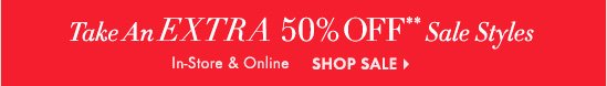 Take An EXTRA 50% OFF** Sale Styles  In-Store & Online  SHOP SALE