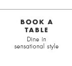 Book a table. Dine in sensational style