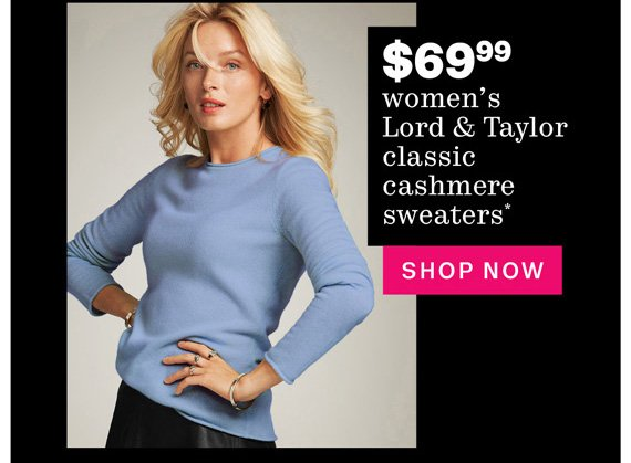 $69.99 women's Lord & Taylor classic cashmere sweaters*. Shop Now