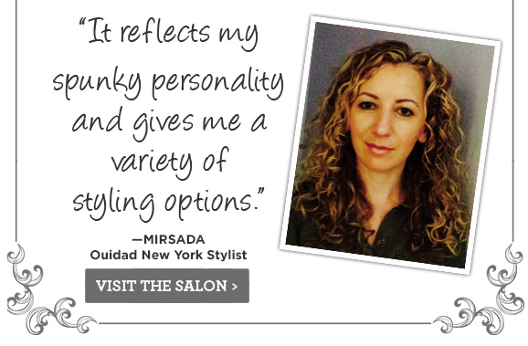 It reflects my spunky personality and gives me a variety of styling options. Mirsada. Ouidad New York Stylist.