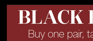 Black Friday - Buy one pair and take 50% off the second pair* - In store only
