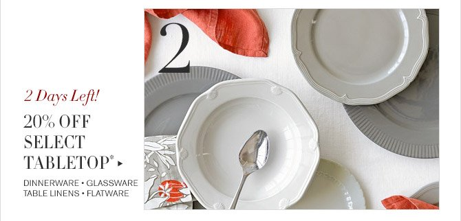 2 -- 2 Days Left! -- 20% OFF SELECT TABLETOP* -- DINNERWARE * GLASSWARE * TABLE LINENS * FLATWARE
