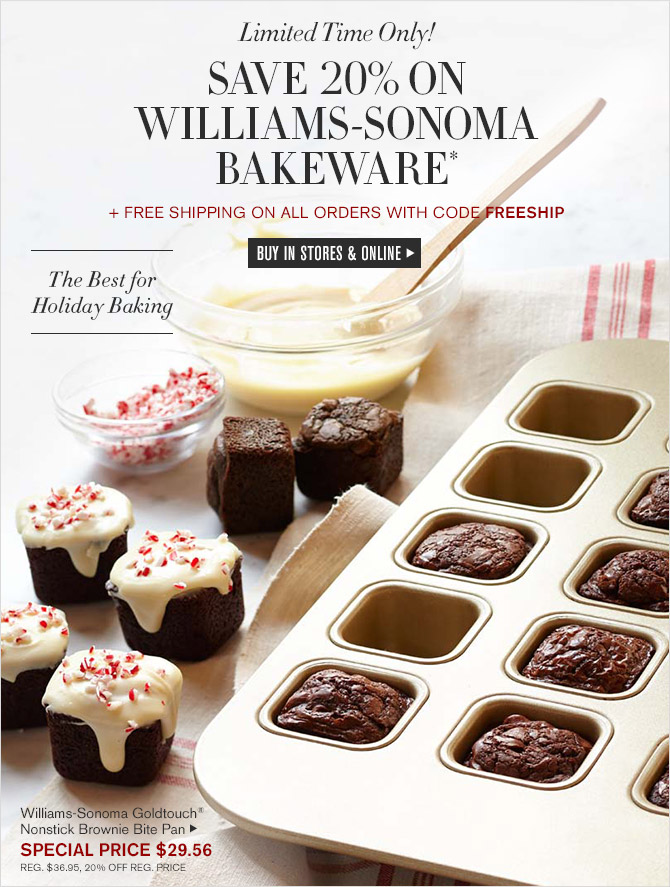Limited Time Only! -- SAVE 20% ON WILLIAMS-SONOMA BAKEWARE* + FREE SHIPPING ON ALL ORDERS WITH CODE FREESHIP -- BUY IN STORES & ONLINE -- The Best for Holiday Baking -- Williams-Sonoma Goldtouch® Nonstick Brownie Bite Pan, SPECIAL PRICE $29.56 -- REG. $36.95, 20% OFF REG. PRICE