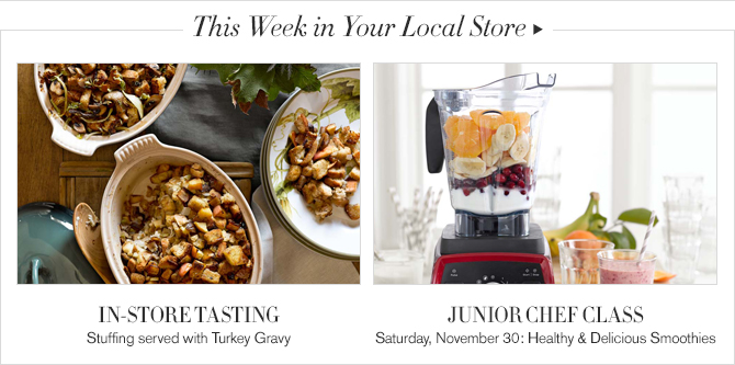 This Week in Your Local Store -- IN-STORE TASTING, Stuffing served with Turkey Gravy -- JUNIOR CHEF CLASS, Sunday, November 30: Healthy & Delicious Smoothies
