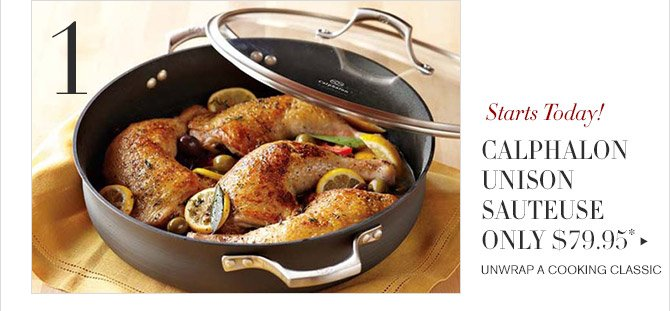 1 -- Starts Today! -- CALPHALON UNISON SAUTEUSE ONLY $79.95* -- UNWRAP A COOKING CLASSIC