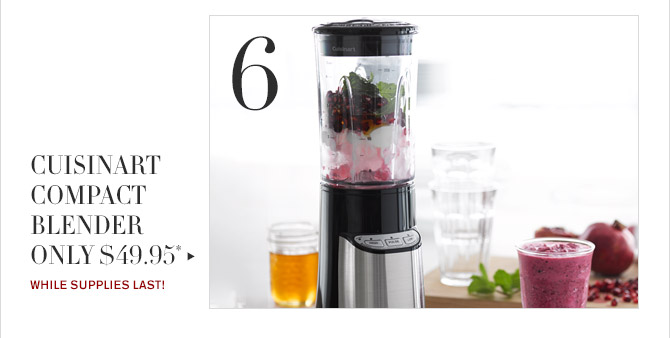 6 -- CUISINART COMPACT BLENDER ONLY $49.95* -- WHILE SUPPLIES LAST!