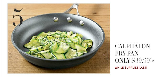 5 -- CALPHALON FRY PAN ONLY $39.99* -- WHILE SUPPLIES LAST!