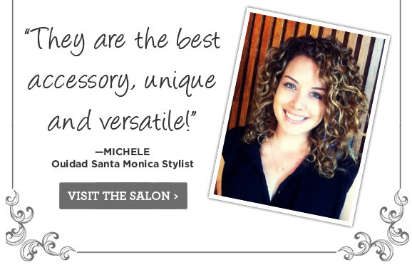 They are the best accesory, unique and versatile! Michele, Ouidad Santa Monica Stylist. Visit The Salon.