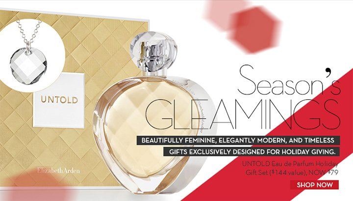 Season's GLEAMINGS. BEAUTIFUL FEMININE, ELEGANTLY MODERN, AND TIMELESS GIFTS EXCLUSIVELY DESIGNED FOR HOLIDAY GIVING. UNTOLD Eau de Parfum Holiday Gift Set ($144 value), NOW $79. SHOP NOW.