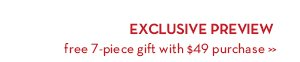 EXCLUSIVE PREVIEW. Free 7-piece gift with $49 purchase.