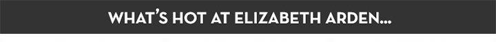 WHAT'S HOT AT ELIZABETH ARDEN...