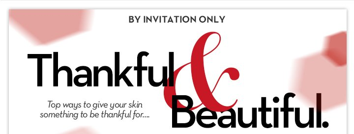 BY INVITATION ONLY. Thankful & Beautiful. Top ways to give your skin something to be thankful for... Yours free. 7-piece gift with $49 purchase. SHOP NOW, MEMBERS ONLY.