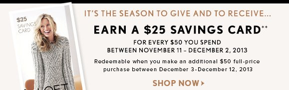 IT'S THE SEASON TO GIVE AND RECEIVE... EARN A $25 SAVINGS CARD** FOR EVERY $50 YOU SPEND BETWEEN NOVEMBER 11-DECEMBER 2, 2013  Redeemable when you make an additional $50 full-price purchase between December 3-December 12, 2013  SHOP NOW