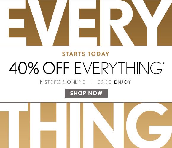 STARTS TODAY 40% OFF EVERYTHING* IN STORES & ONLINE | CODE: ENJOY SHOP NOW