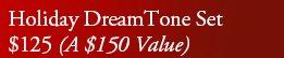 Holiday DreamTone Set   $125 (A $150 Value)
