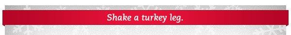 Shake a turkey leg.