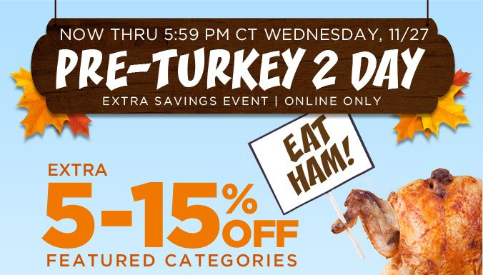NOW THRU 5:59 PM CT WEDNESDAY, 11/27 | PRE-TURKEY 2 DAY EXTRA SAVINGS EVENT | ONLINE ONLY | EXTRA 5-15% OFF FEATURED CATEGORIES