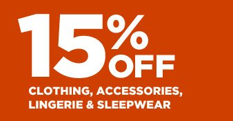 15% OFF CLOTHING, ACCESSORIES, LINGERIE & SLEEPWEAR