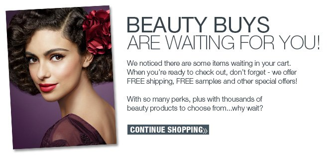 Beauty Buys are Waiting for You! We noticed there are some items waiting in your cart. When you're ready to check out, don't forget - we offer  FREE shipping, FREE samples and other special offers!