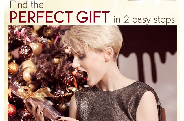 FIND THE PERFECT GIFT IN 2 EASY STEPS!
