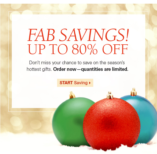 Fab Savings! Up to 80% Off. Don't miss your chance to save on the season's hottest gifts. Order now--quantities are limited.