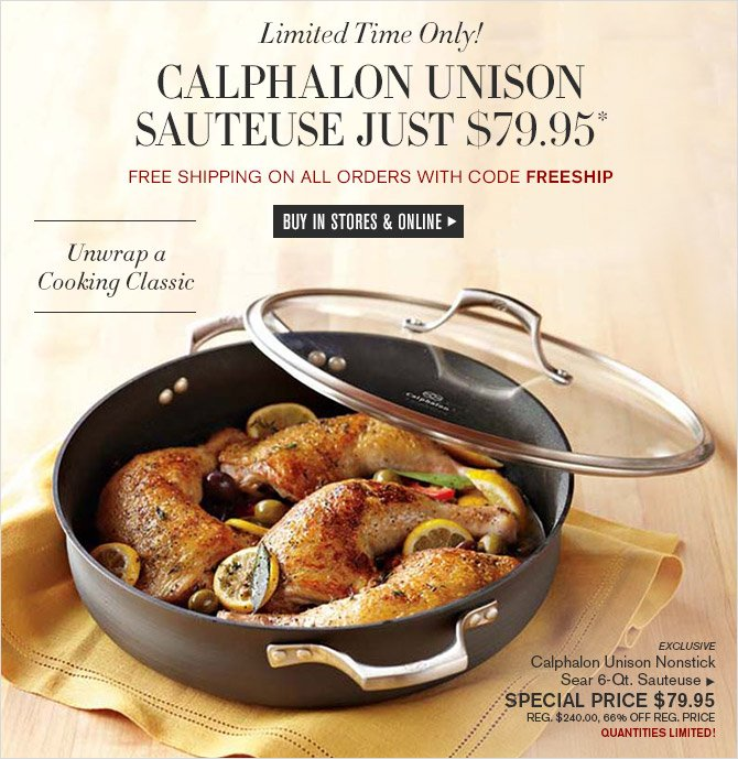 Limited Time Only! -- CALPHALON UNISON SAUTESE JUST $79.95* + FREE SHIPPING ON ALL ORDERS WITH CODE FREESHIP -- BUY IN STORES & ONLINE -- Unwrap a Cooking Classic -- EXCLUSIVE -- Calphalon Unison Nonstick Sear 6-Qt. Sauteuse, SPECIAL PRICE $79.95 -- REG. $240.00, 66% OFF REG. PRICE -- QUANTITIES LIMITED!