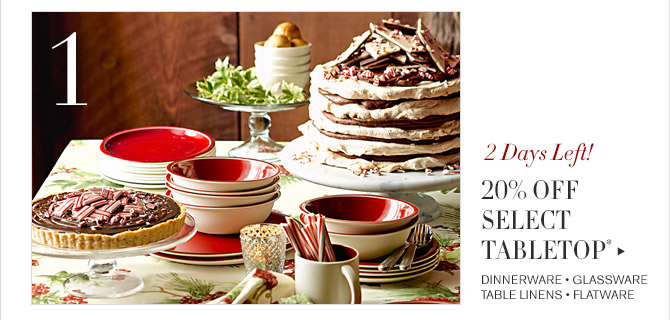 1 -- 2 Days Left! -- 20% OFF SELECT TABLETOP* -- DINNERWARE * GLASSWARE * TABLE LINENS * FLATWARE