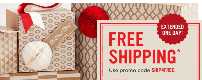 Extended One Day! Free Shipping*. Use promo code SHIP4FREE