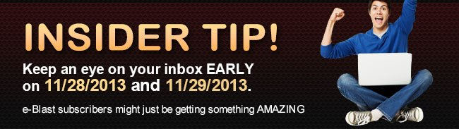INSIDER TIP! Keep an eye on your inbox EARLY on 11/28/2013 and 11/29/2013.  e-Blast subscribers might just be getting something AMAZING!