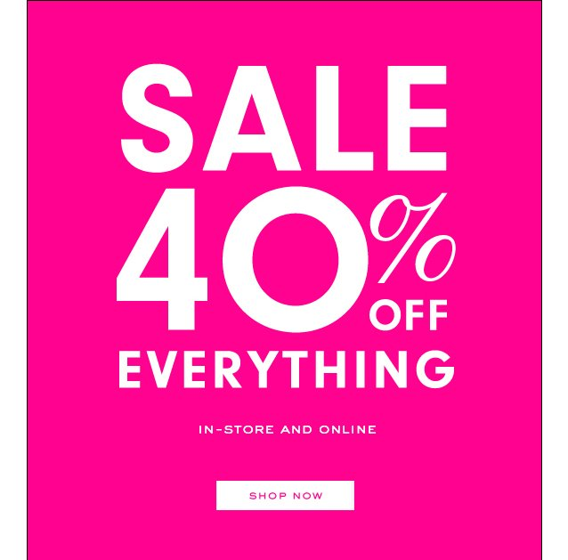 SALE 40 percent off Everything. In Store and Online. SHOP NOW.