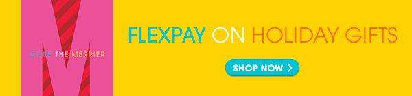 FLEXPAY ON HOLIDAY GIFTS SHOP NOW