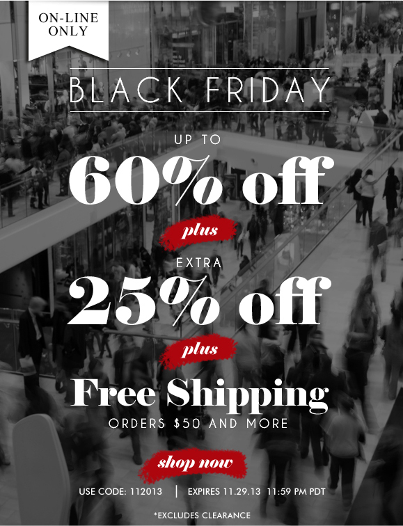 BLACK FRIDAY SALE! Use Code 112013 and Enjoy Extra 25% Off! Items Already up to 60% Off + Free Shipping! Hurry, Shop Now and SAVE!