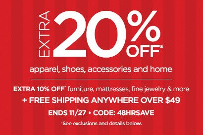 EXTRA 20% OFF* apparel, shoes, accessories  & home | EXTRA 10% OFF* furniture, mattresses, fine jewelry & more   + FREE SHIPPING ANYWHERE OVER $49 - ENDS 11/27 - CODE: 48HRSAVE  *See exclusions and details below.