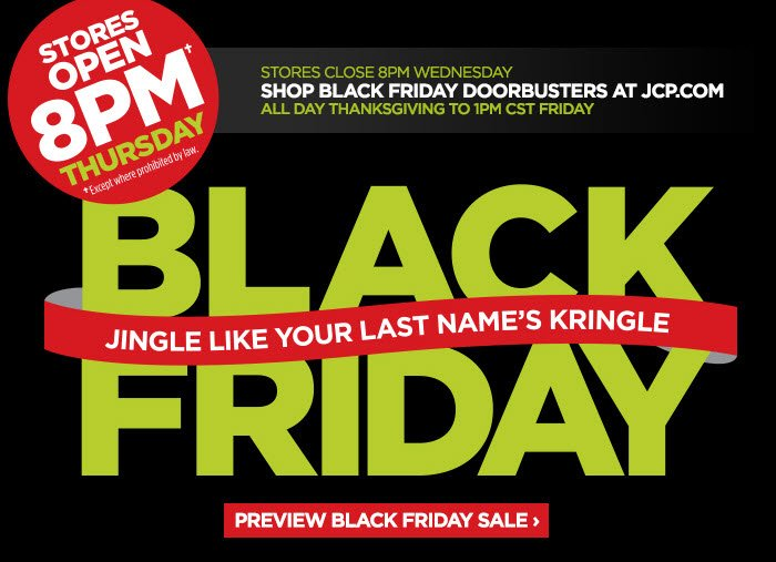 STORES OPEN 8PM† THURSDAY                            &daggerExcept where prohibited by law                           STORES CLOSE 8PM WEDNESDAY                            SHOP BLACK FRIDAY DOORBUSTERS AT JCP.COM                            ALL DAY THANKSGIVING TO 1PM CST FRIDAY                            BLACK FRIDAY JINGLE LIKE YOUR LAST NAME'S  KRINGLE                            PREVIEW BLACK FRIDAY SALE ›