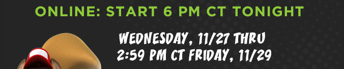 ONLINE: START 6 PM CT TONIGHT | WEDNESDAY, 11/27 THRU 2:59 PM CT FRIDAY, 11/29