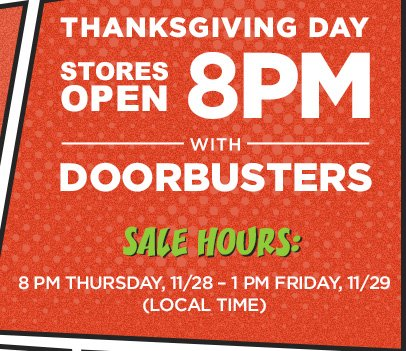 THANKSGIVING DAY STORES OPEN 8 PM WITH DOORBUSTERS | SALE HOURS: 8 PM THURSDAY, 11/28 - 1 PM FRIDAY, 11/29 (LOCAL TIME)