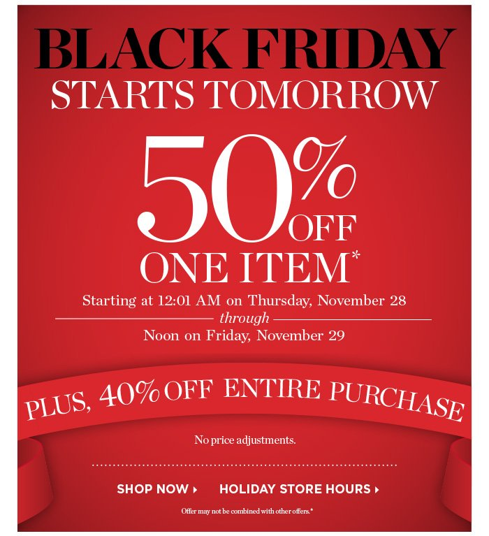 Black Friday starts tomorrow. 50% off one item. Starting at 12:01 AM on Thursday, November 28 through Noon on Friday, November 29. Plus 40% off entire purchase. No price adjustments. Shop Now. Holiday Store Hours. Offer may not be combined with other offers, and cannot be used for prior purchases.