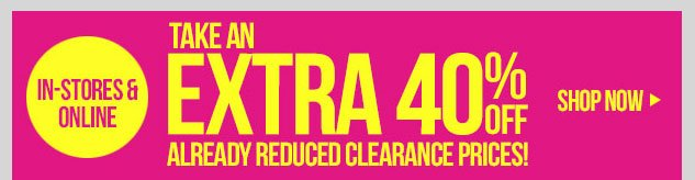 In-stores and online! Extra 40% OFF Clearance Items! SHOP NOW!