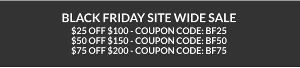 Black Friday Site Wide Sale Is On! Save $25 Off $100 with Coupon Code BF25. Save $50 Off $150 with Coupon Code BF50. Save $75 Off $200 with Coupon Code BF75.