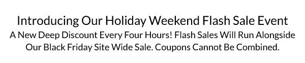 A New Deep Discount Every Four Hours! Flash Sales Will Run Alongside Our Black Friday Site Wide Sale. Coupons Cannot Be Combined.