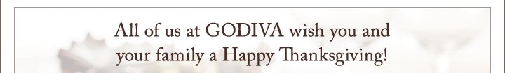 All of us at GODIVA wish you and your family a Happy Thanksigiving!