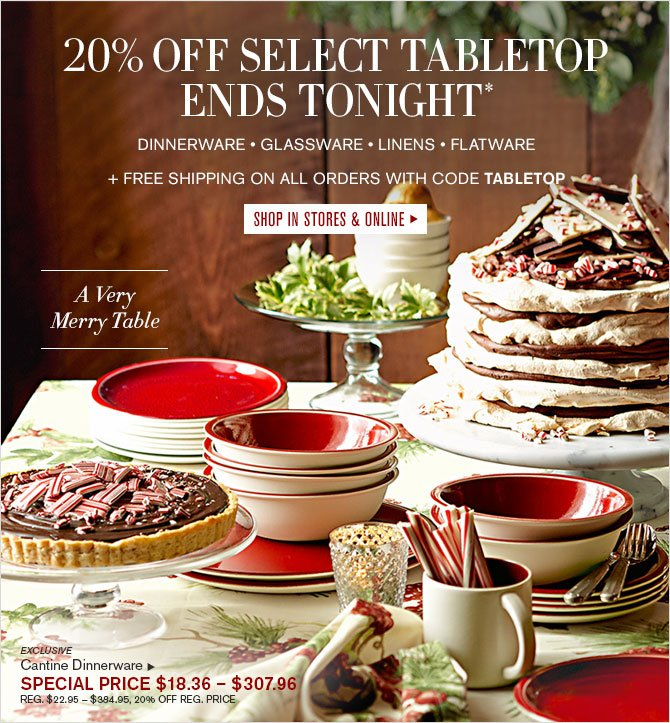 20% OFF SELECT TABLETOP - ENDS TONIGHT* - DINNERWARE • GLASSWARE • LINENS • FLATWARE + FREE SHIPPING ON ALL ORDERS WITH CODE TABLETOP - SHOP IN STORES & ONLINE - A Very Merry Table