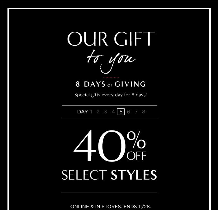 OUR GIFT to you | 8 DAYS OF GIVING | Special gifts every day for 8 days! DAY 5 | 40% OFF SELECT STYLES | ONLINE & IN STORES. ENDS 11/28.