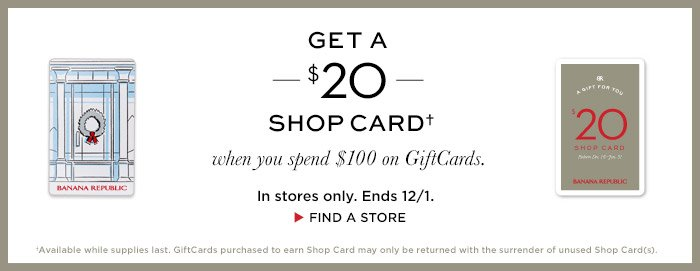 GET A $20 SHOP CARD† when you spend $100 on GiftCards. In stores only. Ends 12/1. FIND A STORE